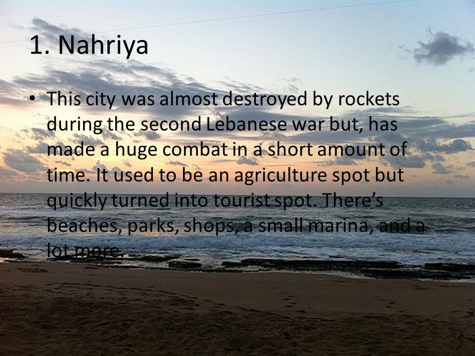 1. Nahriya This city was almost destroyed by rockets during the second Lebanese war but, has made a huge combat in a short amount of time. It used to