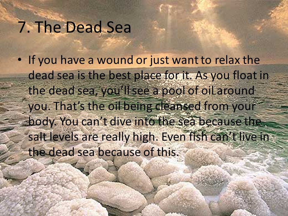 7.The Dead Sea If you have a wound or just want to relax the dead sea is the best place for it.