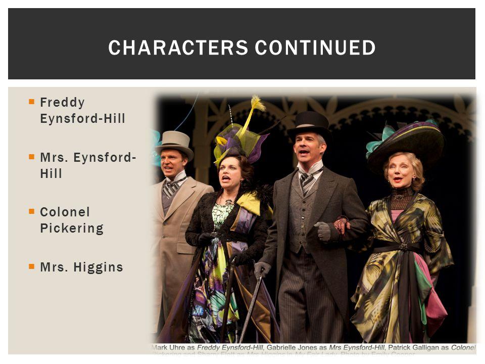  Freddy Eynsford-Hill  Mrs. Eynsford- Hill  Colonel Pickering  Mrs. Higgins CHARACTERS CONTINUED