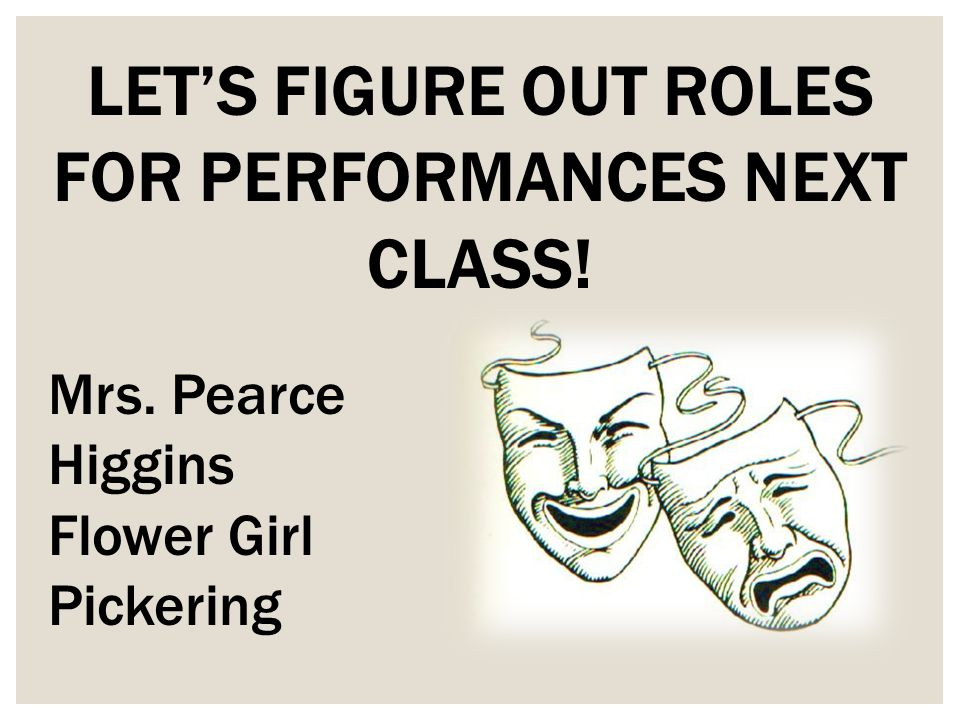 LET'S FIGURE OUT ROLES FOR PERFORMANCES NEXT CLASS! Mrs. Pearce Higgins Flower Girl Pickering