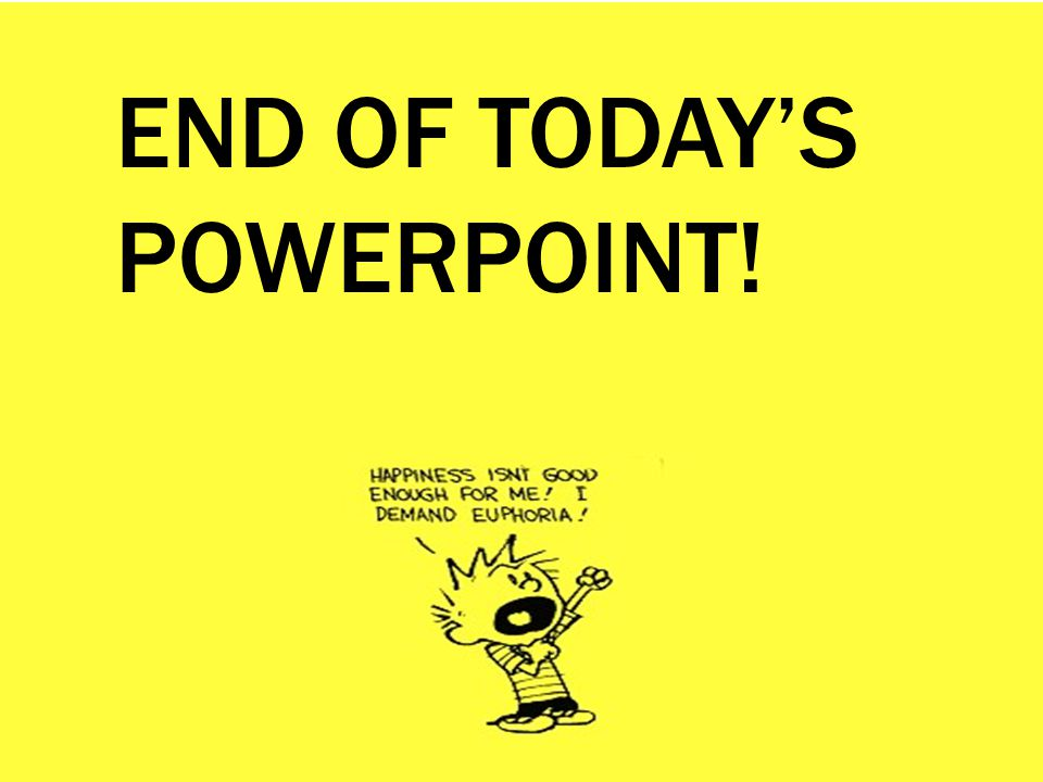 END OF TODAY'S POWERPOINT!