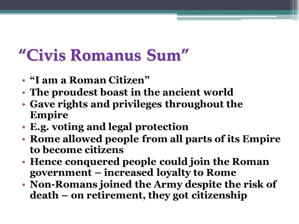 Civis Romanus Sum I am a Roman Citizen The proudest boast in the ancient world Gave rights and privileges throughout the Empire E.g.