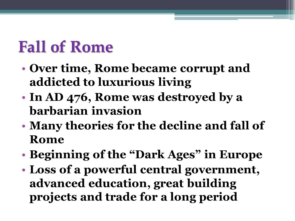 Fall of Rome Over time, Rome became corrupt and addicted to luxurious living In AD 476, Rome was destroyed by a barbarian invasion Many theories for the decline and fall of Rome Beginning of the Dark Ages in Europe Loss of a powerful central government, advanced education, great building projects and trade for a long period