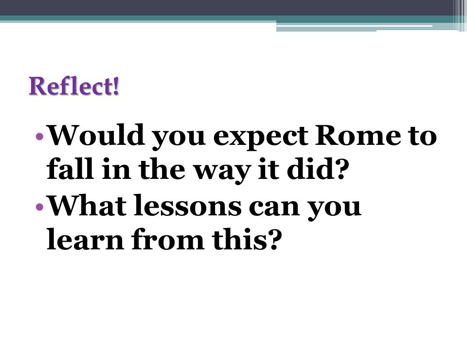 Reflect! Would you expect Rome to fall in the way it did What lessons can you learn from this