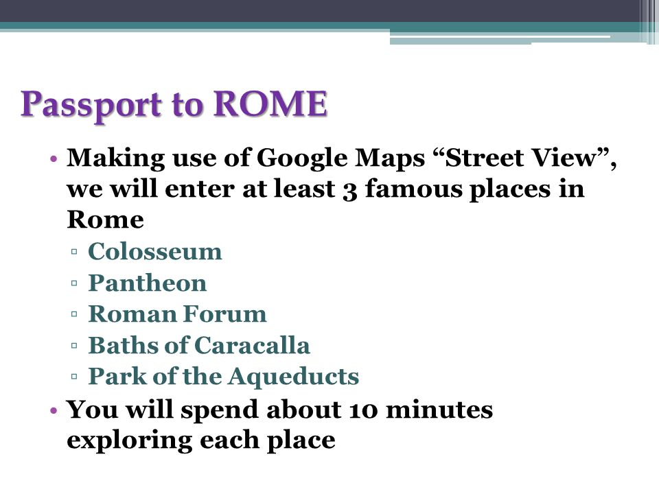 "Passport to ROME Making use of Google Maps ""Street View"", we will enter at least 3 famous places in Rome ▫Colosseum ▫Pantheon ▫Roman Forum ▫Baths of C"