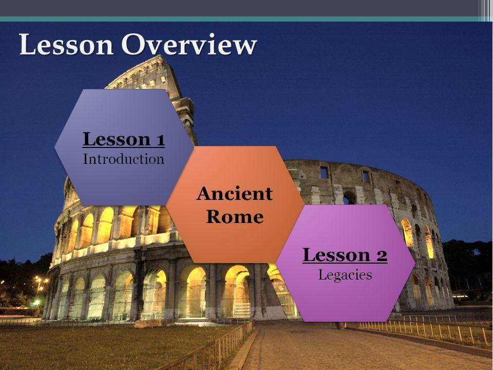 Lesson Overview Ancient Rome Lesson 2 Legacies Lesson 2 Legacies Lesson 1 Introduction Lesson 1 Introduction