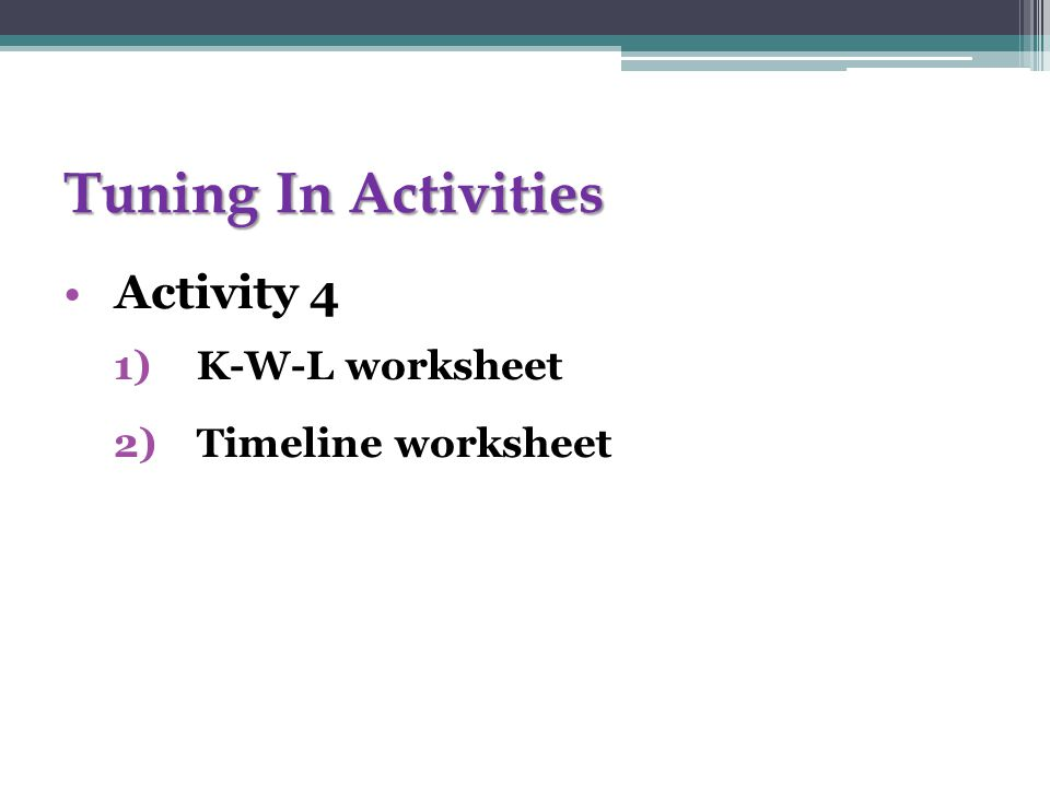 Tuning In Activities Activity 4 1)K-W-L worksheet 2)Timeline worksheet