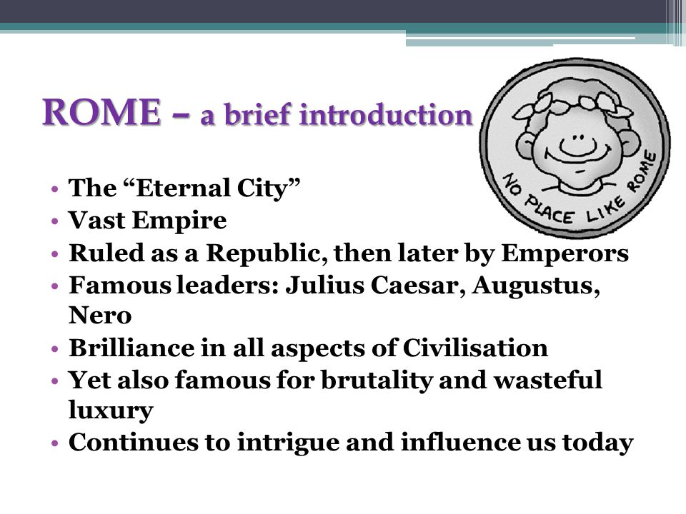 ROME – a brief introduction The Eternal City Vast Empire Ruled as a Republic, then later by Emperors Famous leaders: Julius Caesar, Augustus, Nero Brilliance in all aspects of Civilisation Yet also famous for brutality and wasteful luxury Continues to intrigue and influence us today