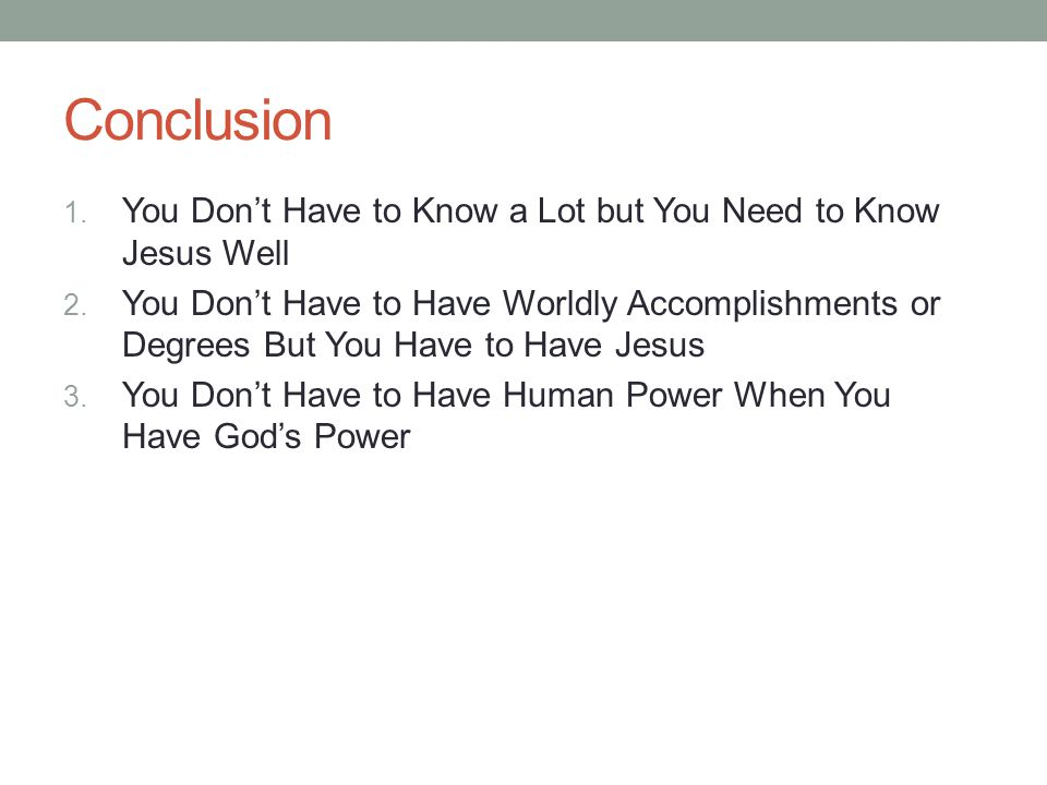 Conclusion 1. You Don't Have to Know a Lot but You Need to Know Jesus Well 2.