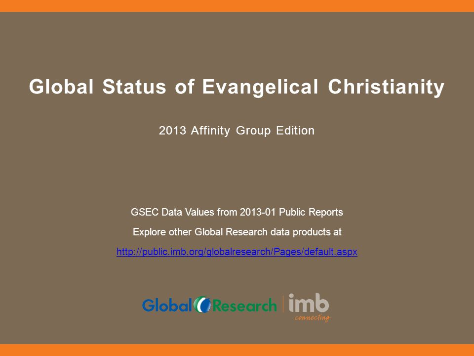 Global Status of Evangelical Christianity 2013 Affinity Group Edition GSEC Data Values from 2013-01 Public Reports Explore other Global Research data