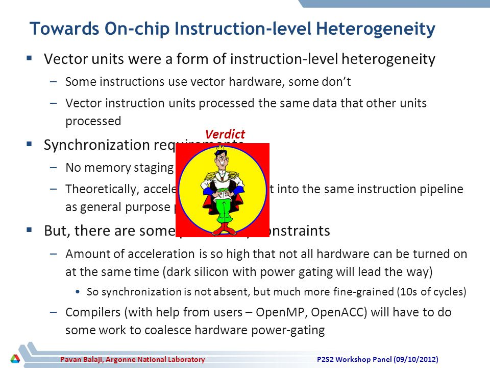 Pavan Balaji, Argonne National Laboratory Towards On-chip Instruction-level Heterogeneity  Vector units were a form of instruction-level heterogeneity –Some instructions use vector hardware, some don't –Vector instruction units processed the same data that other units processed  Synchronization requirements –No memory staging requirements –Theoretically, accelerator units can fit into the same instruction pipeline as general purpose processing  But, there are some practicality constraints –Amount of acceleration is so high that not all hardware can be turned on at the same time (dark silicon with power gating will lead the way) So synchronization is not absent, but much more fine-grained (10s of cycles) –Compilers (with help from users – OpenMP, OpenACC) will have to do some work to coalesce hardware power-gating P2S2 Workshop Panel (09/10/2012) Verdict