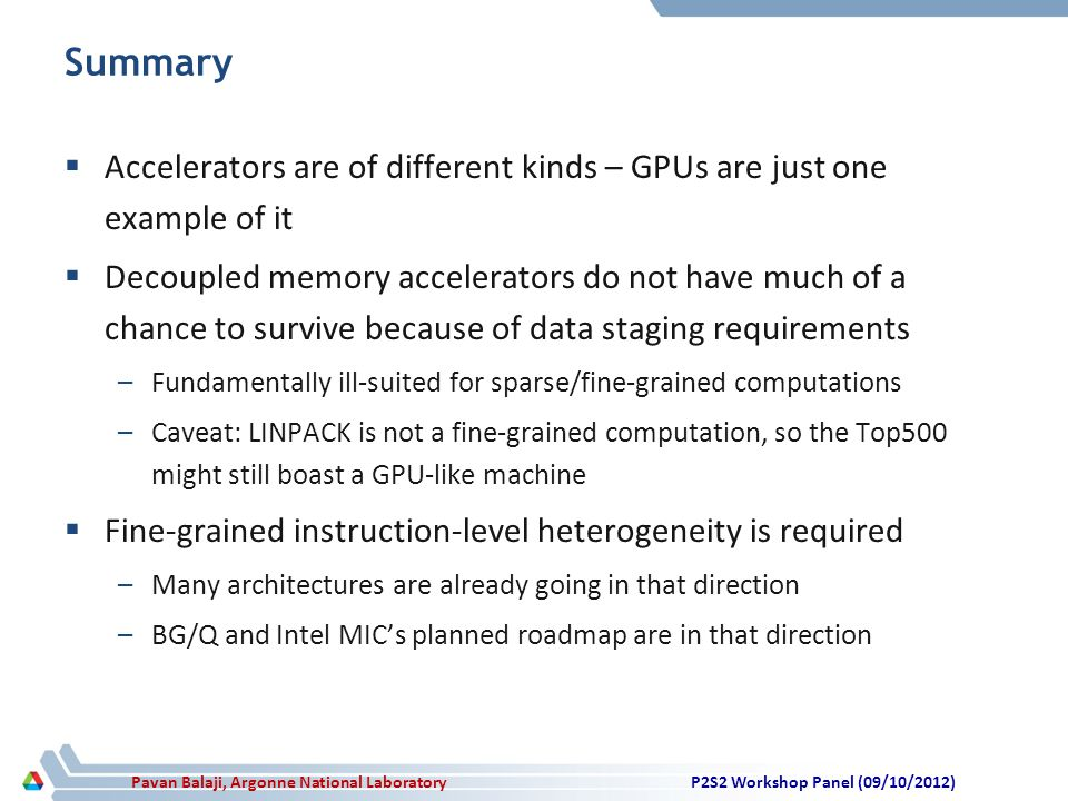 Pavan Balaji, Argonne National Laboratory Summary  Accelerators are of different kinds – GPUs are just one example of it  Decoupled memory accelerators do not have much of a chance to survive because of data staging requirements –Fundamentally ill-suited for sparse/fine-grained computations –Caveat: LINPACK is not a fine-grained computation, so the Top500 might still boast a GPU-like machine  Fine-grained instruction-level heterogeneity is required –Many architectures are already going in that direction –BG/Q and Intel MIC's planned roadmap are in that direction P2S2 Workshop Panel (09/10/2012)