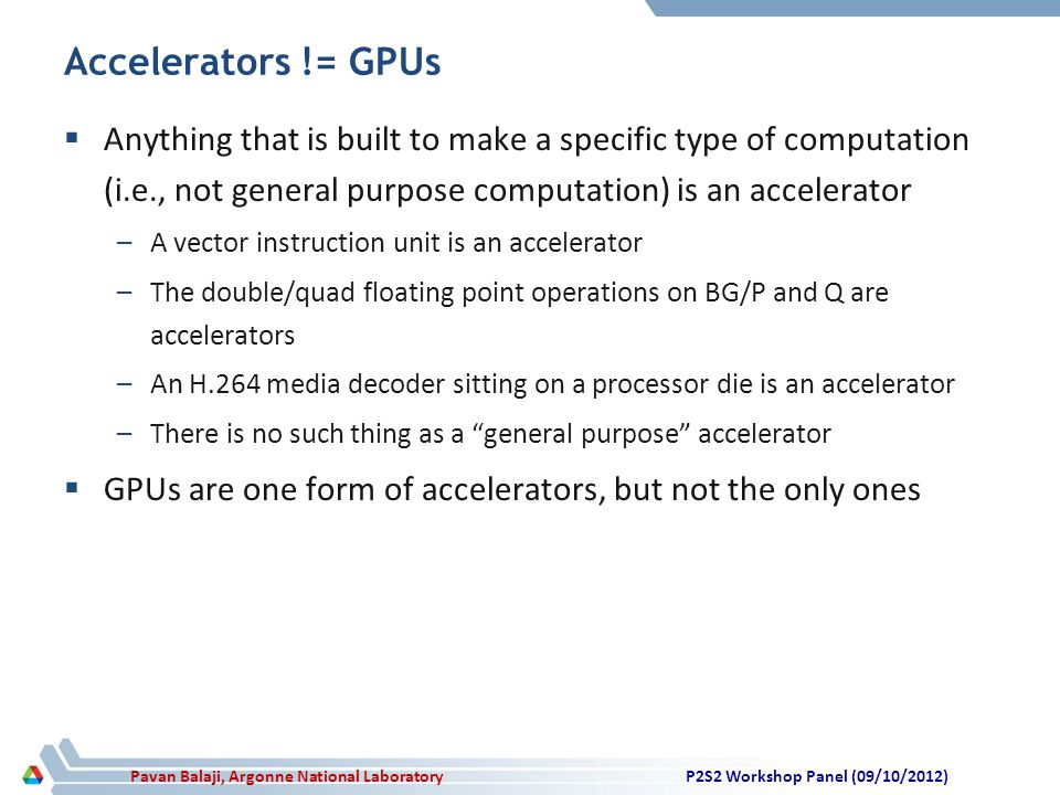 Pavan Balaji, Argonne National Laboratory Accelerators != GPUs  Anything that is built to make a specific type of computation (i.e., not general purpose computation) is an accelerator –A vector instruction unit is an accelerator –The double/quad floating point operations on BG/P and Q are accelerators –An H.264 media decoder sitting on a processor die is an accelerator –There is no such thing as a general purpose accelerator  GPUs are one form of accelerators, but not the only ones P2S2 Workshop Panel (09/10/2012)