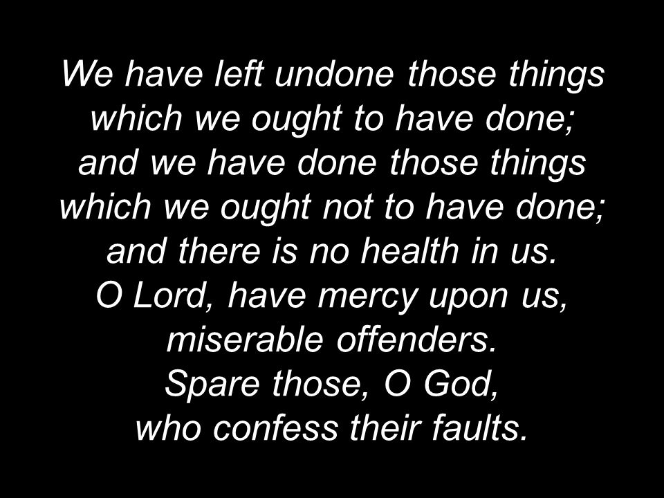 We have left undone those things which we ought to have done; and we have done those things which we ought not to have done; and there is no health in us.
