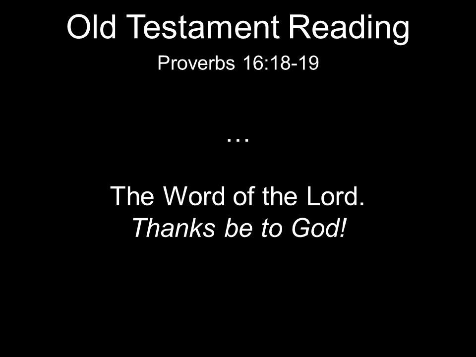 … The Word of the Lord. Thanks be to God! Proverbs 16:18-19 Old Testament Reading