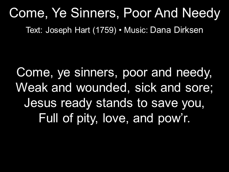 Come, ye sinners, poor and needy, Weak and wounded, sick and sore; Jesus ready stands to save you, Full of pity, love, and pow'r.
