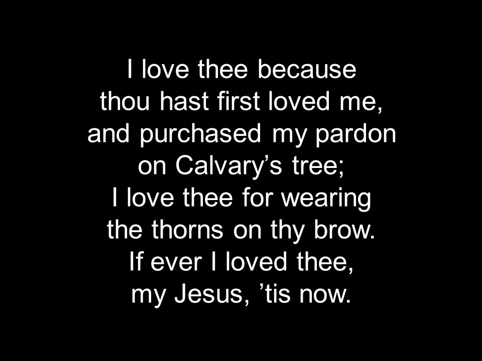 I love thee because thou hast first loved me, and purchased my pardon on Calvary's tree; I love thee for wearing the thorns on thy brow.