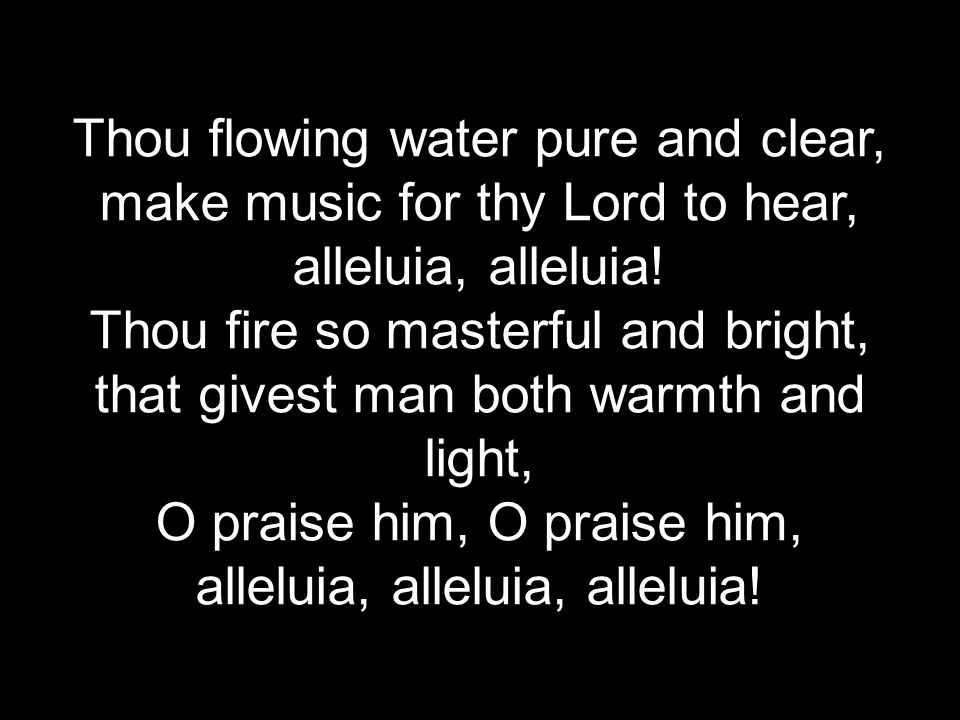 Thou flowing water pure and clear, make music for thy Lord to hear, alleluia, alleluia.