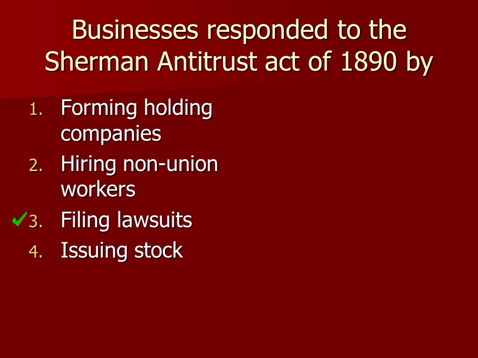 Businesses responded to the Sherman Antitrust act of 1890 by 1. Forming holding companies 2. Hiring non-union workers 3. Filing lawsuits 4. Issuing st