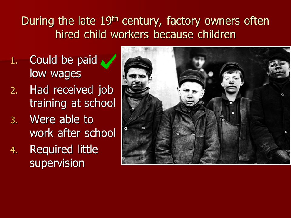 During the late 19 th century, factory owners often hired child workers because children 1. Could be paid low wages 2. Had received job training at sc