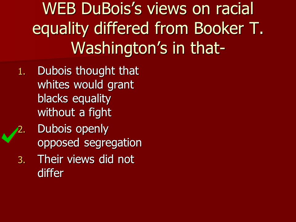 WEB DuBois's views on racial equality differed from Booker T. Washington's in that- 1. Dubois thought that whites would grant blacks equality without