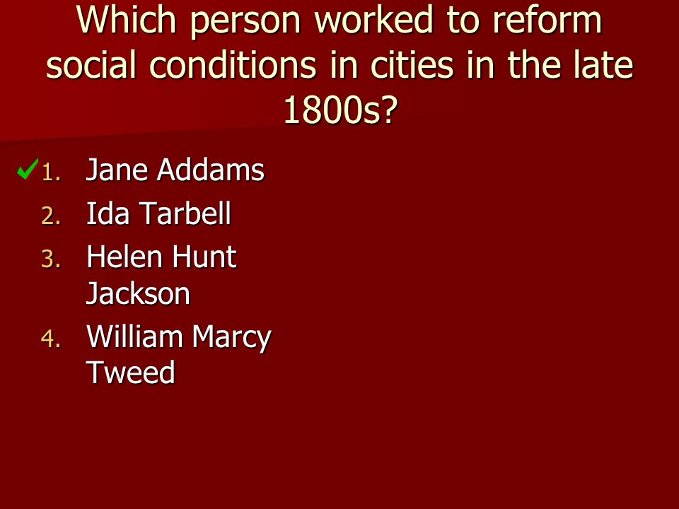 Which person worked to reform social conditions in cities in the late 1800s? 1. Jane Addams 2. Ida Tarbell 3. Helen Hunt Jackson 4. William Marcy Twee