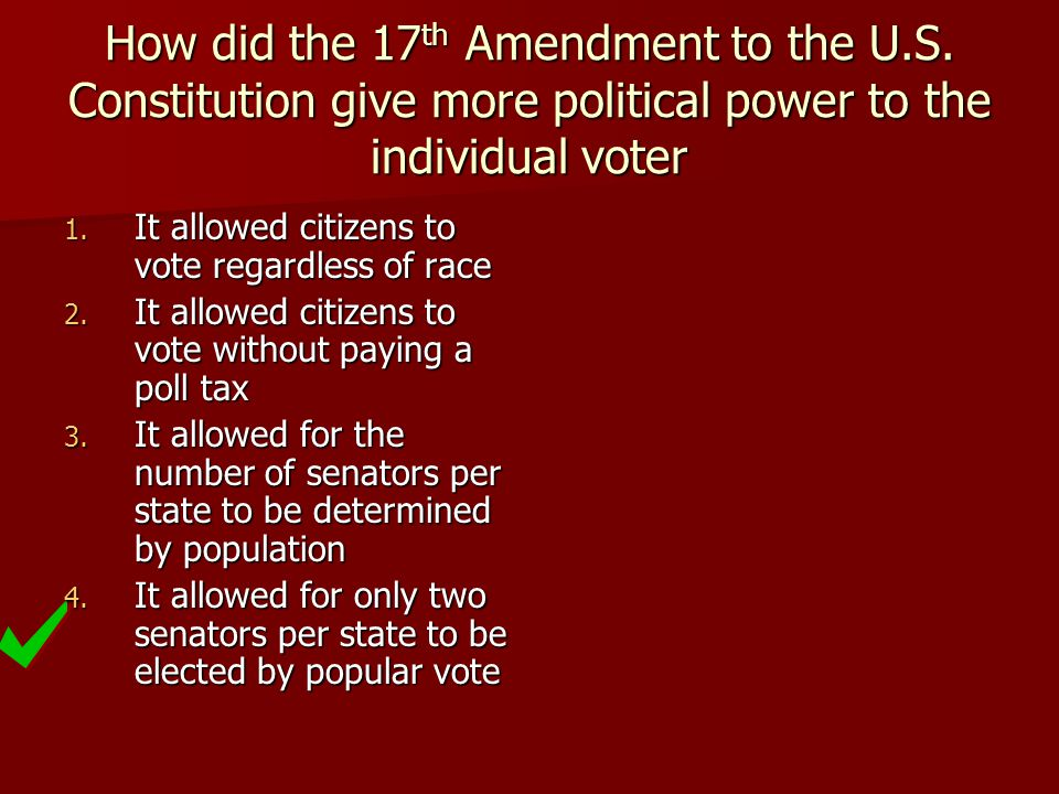 How did the 17 th Amendment to the U.S. Constitution give more political power to the individual voter 1. It allowed citizens to vote regardless of ra