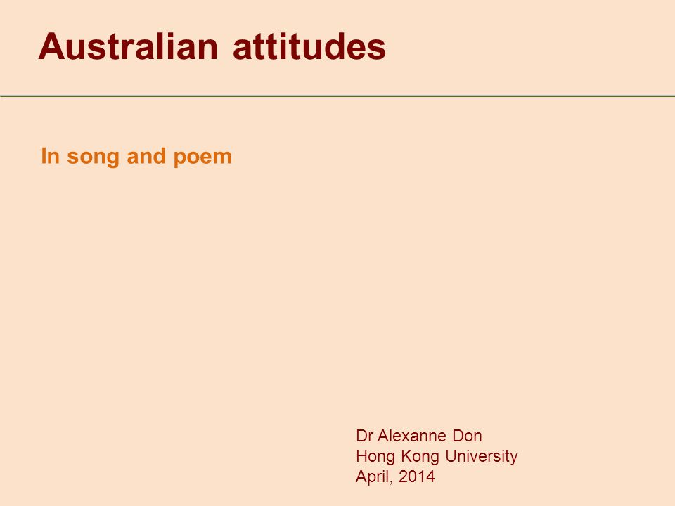 In song and poem Australian attitudes Dr Alexanne Don Hong Kong University April, 2014