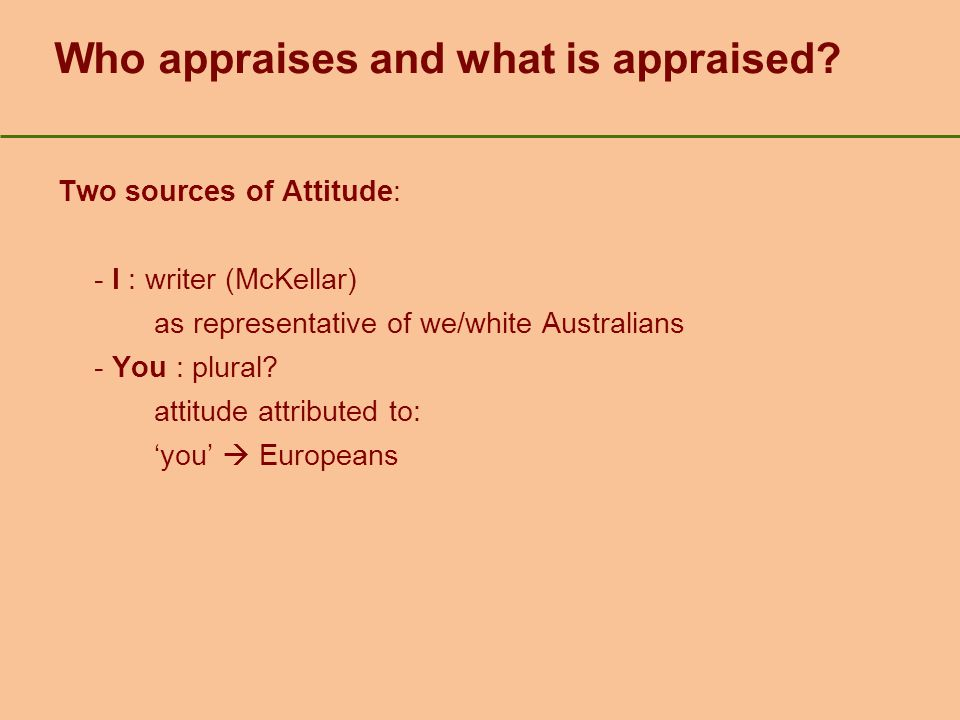 Who appraises and what is appraised? Two sources of Attitude: - I : writer (McKellar) as representative of we/white Australians - You : plural? attitu