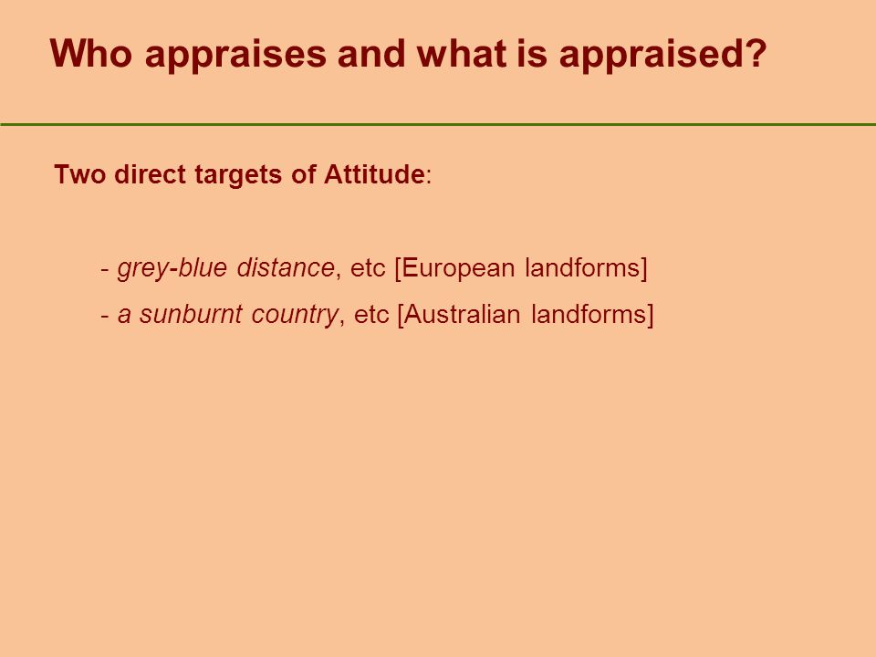 Who appraises and what is appraised? Two direct targets of Attitude: - grey-blue distance, etc [European landforms] - a sunburnt country, etc [Austral
