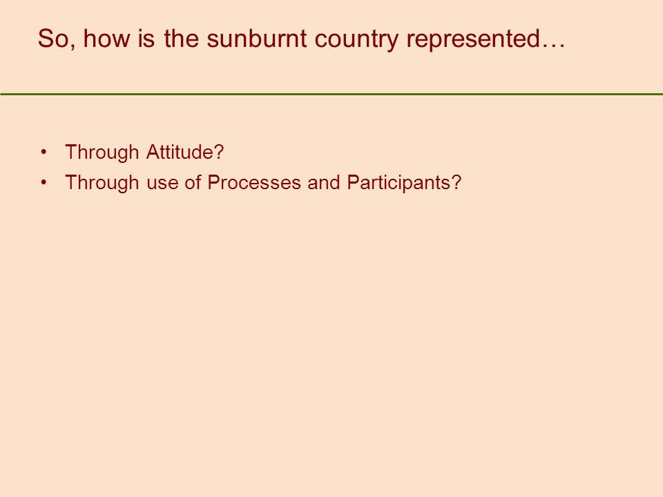 So, how is the sunburnt country represented… Through Attitude? Through use of Processes and Participants?