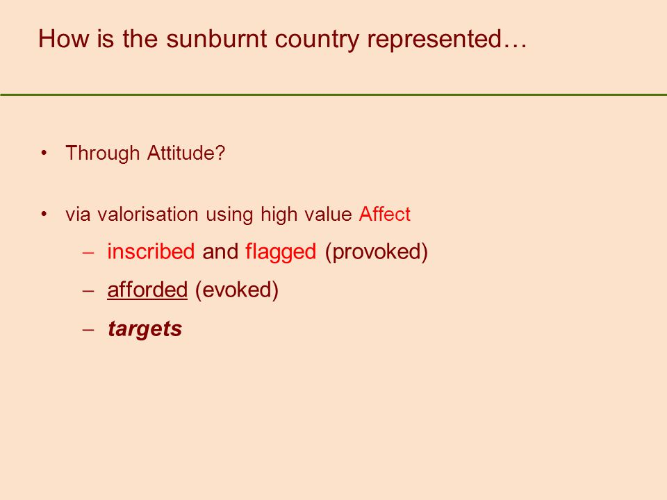 How is the sunburnt country represented… Through Attitude? via valorisation using high value Affect  inscribed and flagged (provoked)  afforded (evo