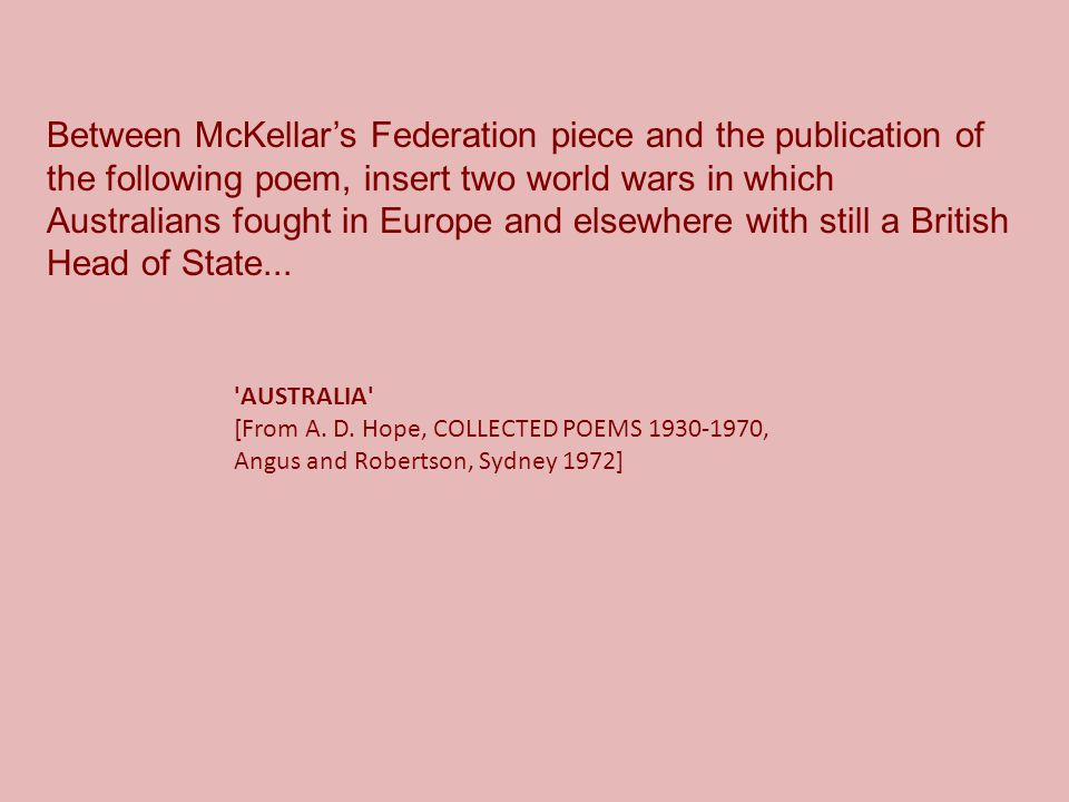Between McKellar's Federation piece and the publication of the following poem, insert two world wars in which Australians fought in Europe and elsewhere with still a British Head of State...