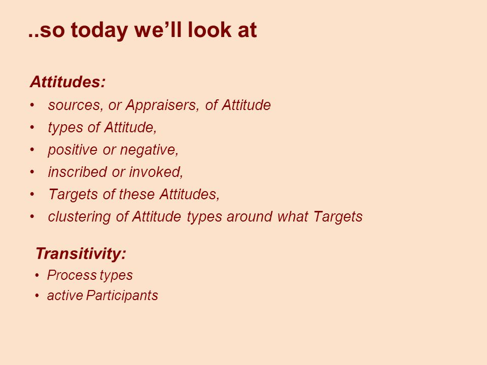 ..so today we'll look at Attitudes: sources, or Appraisers, of Attitude types of Attitude, positive or negative, inscribed or invoked, Targets of thes