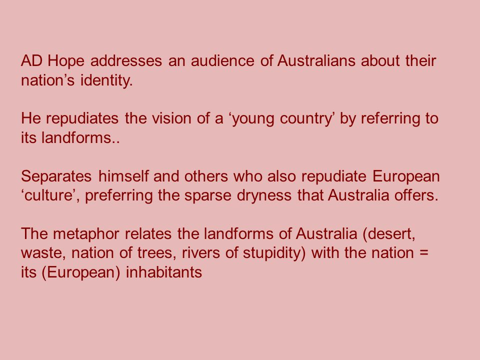 AD Hope addresses an audience of Australians about their nation's identity. He repudiates the vision of a 'young country' by referring to its landform