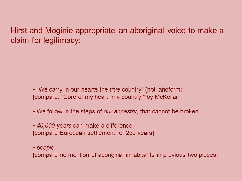 Hirst and Moginie appropriate an aboriginal voice to make a claim for legitimacy: We carry in our hearts the true country (not landform) [compare: Core of my heart, my country! by McKellar] We follow in the steps of our ancestry, that cannot be broken 40,000 years can make a difference [compare European settlement for 250 years] people [compare no mention of aboriginal inhabitants in previous two pieces]