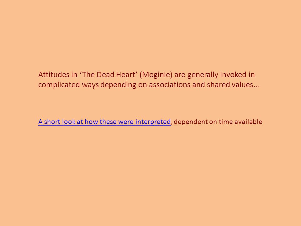 Attitudes in 'The Dead Heart' (Moginie) are generally invoked in complicated ways depending on associations and shared values… A short look at how these were interpretedA short look at how these were interpreted, dependent on time available