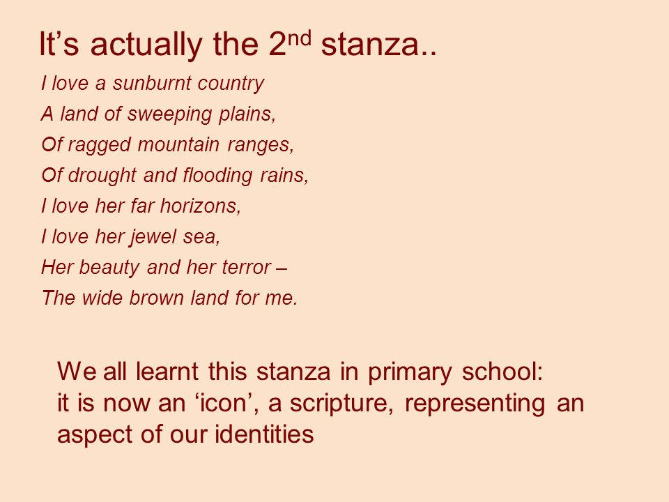 It's actually the 2 nd stanza.. I love a sunburnt country A land of sweeping plains, Of ragged mountain ranges, Of drought and flooding rains, I love