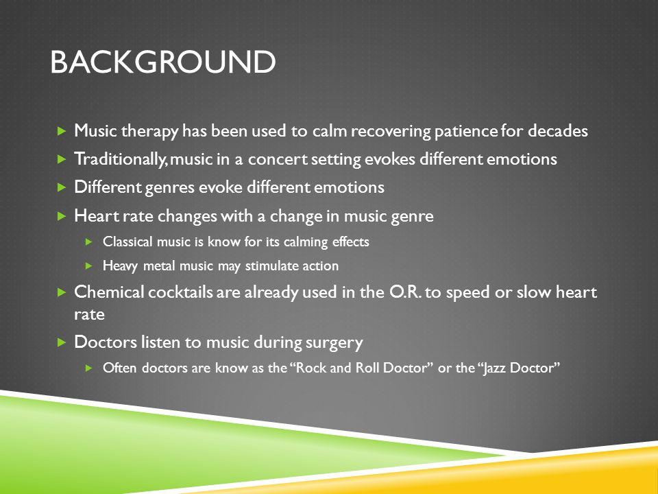 BACKGROUND  Music therapy has been used to calm recovering patience for decades  Traditionally, music in a concert setting evokes different emotions  Different genres evoke different emotions  Heart rate changes with a change in music genre  Classical music is know for its calming effects  Heavy metal music may stimulate action  Chemical cocktails are already used in the O.R.