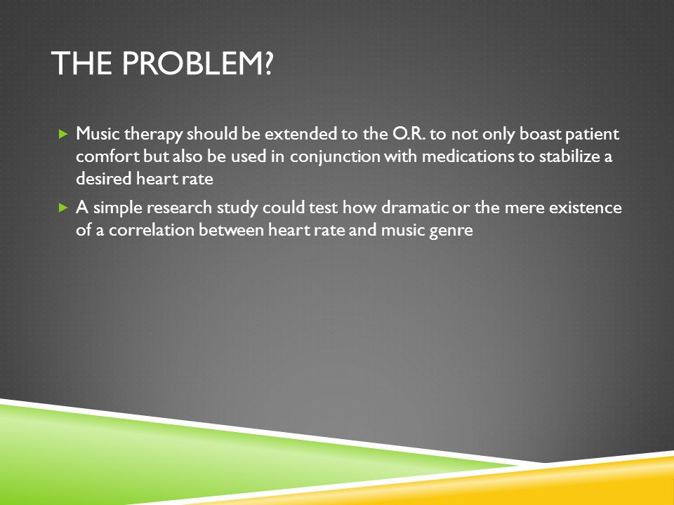 THE PROBLEM.  Music therapy should be extended to the O.R.