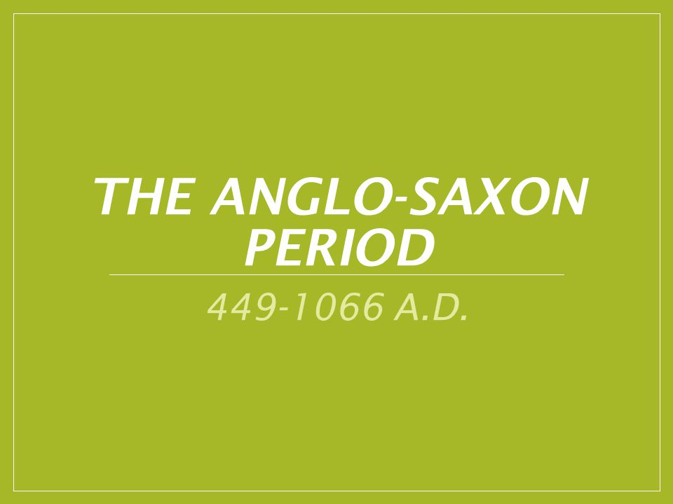 THE ANGLO-SAXON PERIOD 449-1066 A.D.