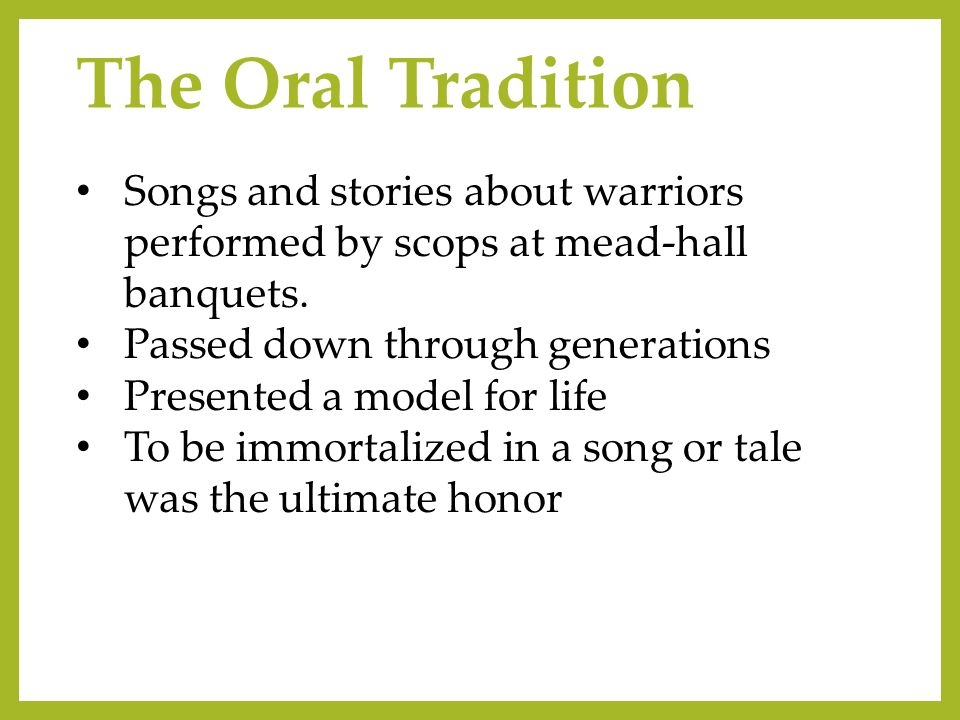 The Oral Tradition Songs and stories about warriors performed by scops at mead-hall banquets. Passed down through generations Presented a model for li