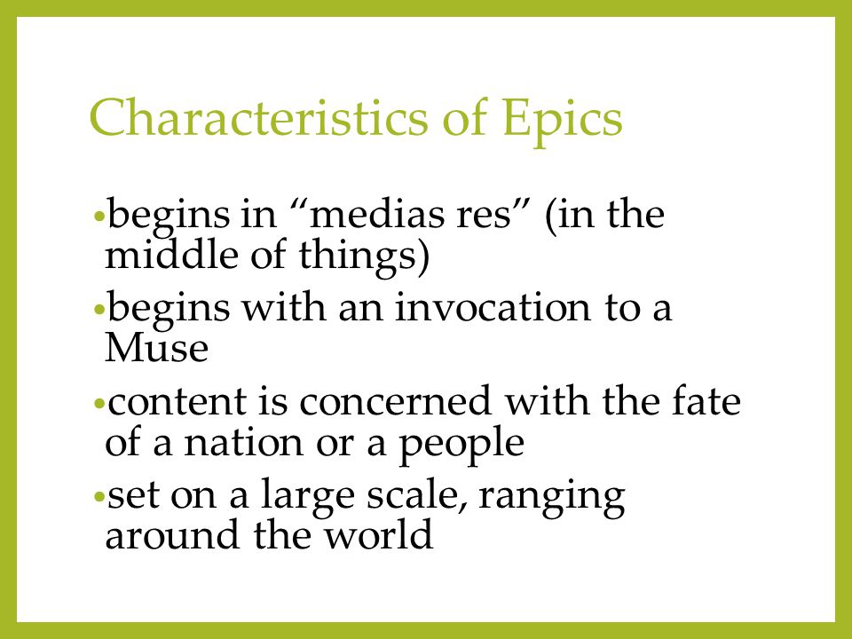 Characteristics of Epics begins in medias res (in the middle of things) begins with an invocation to a Muse content is concerned with the fate of a nation or a people set on a large scale, ranging around the world