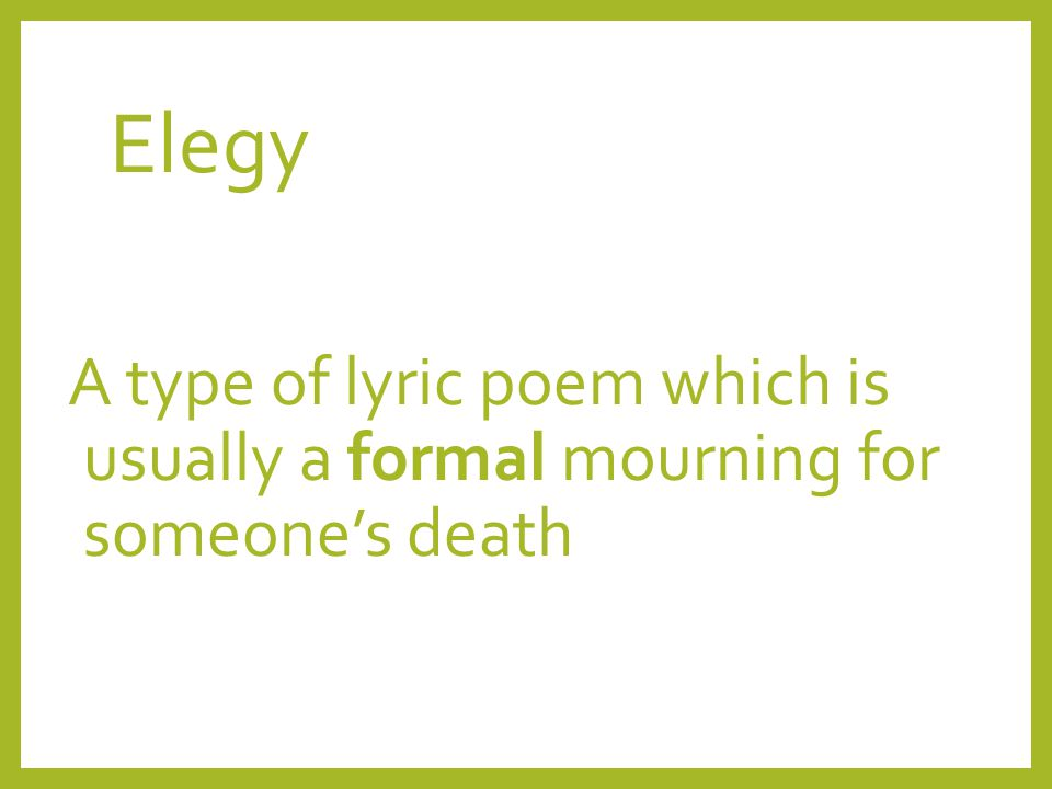 Elegy A type of lyric poem which is usually a formal mourning for someone's death