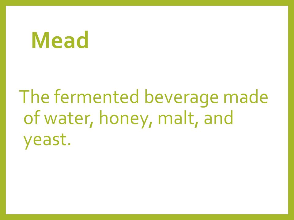 Mead The fermented beverage made of water, honey, malt, and yeast.