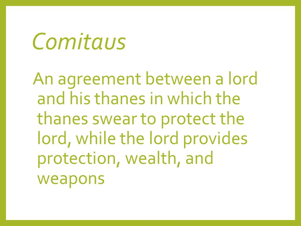 Comitaus An agreement between a lord and his thanes in which the thanes swear to protect the lord, while the lord provides protection, wealth, and wea