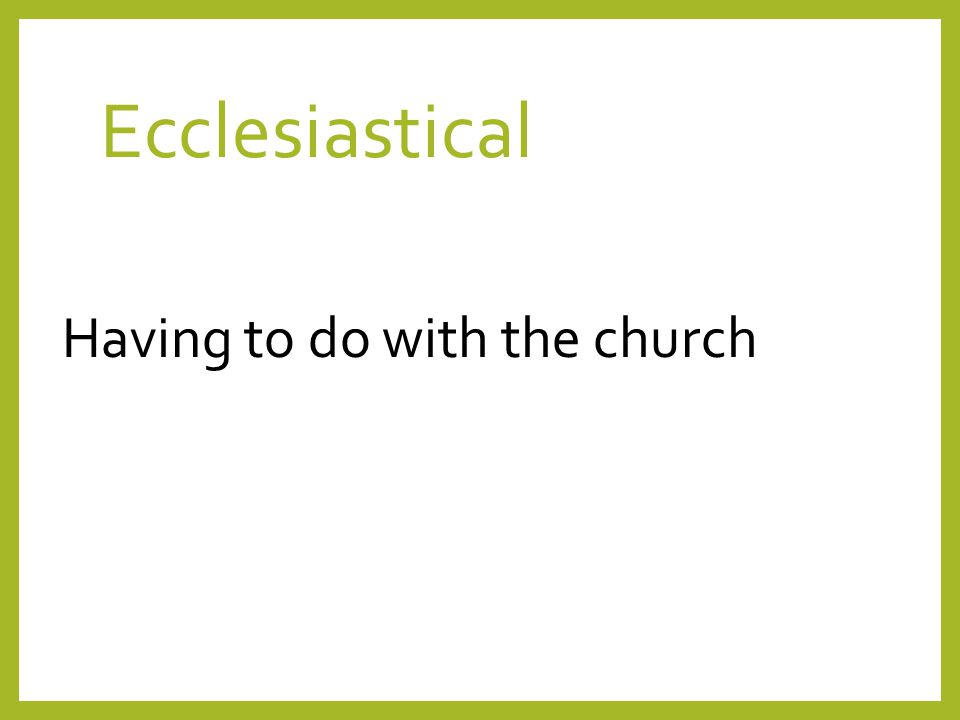 Ecclesiastical Having to do with the church