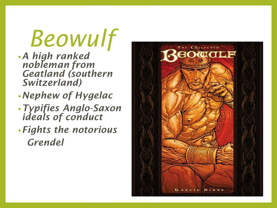 Beowulf A high ranked nobleman from Geatland (southern Switzerland) Nephew of Hygelac Typifies Anglo-Saxon ideals of conduct Fights the notorious Grendel