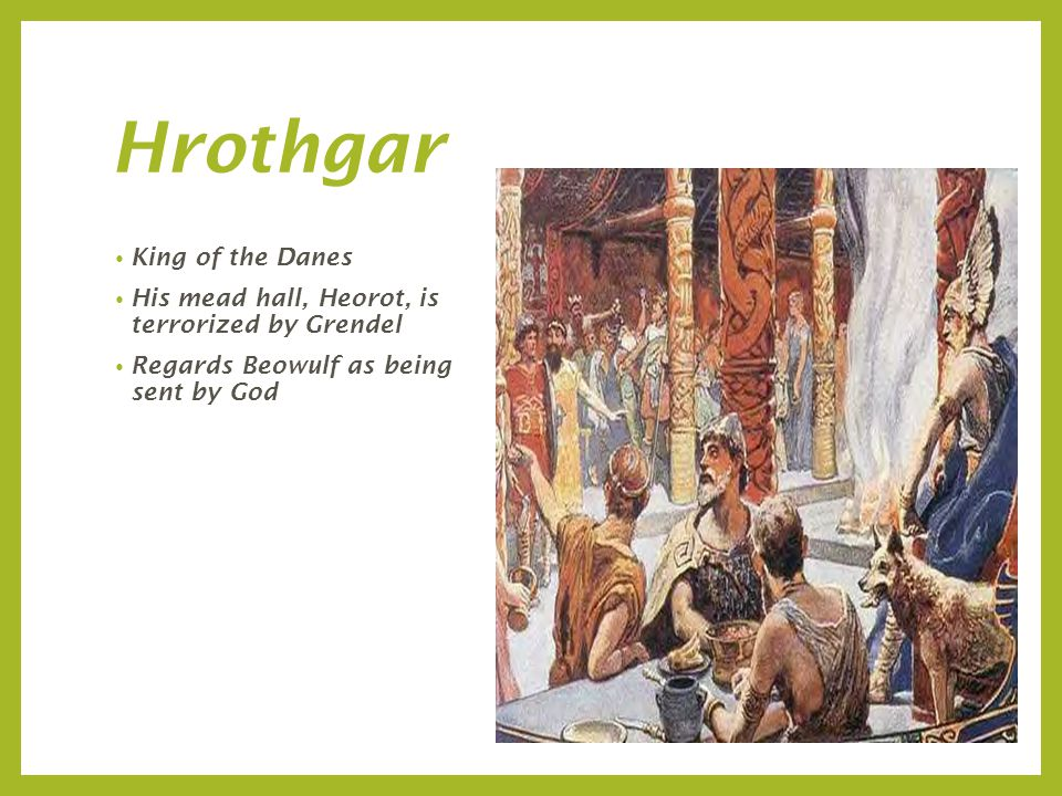 Hrothgar King of the Danes His mead hall, Heorot, is terrorized by Grendel Regards Beowulf as being sent by God