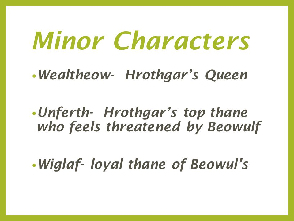 Minor Characters Wealtheow- Hrothgar's Queen Unferth- Hrothgar's top thane who feels threatened by Beowulf Wiglaf- loyal thane of Beowul's